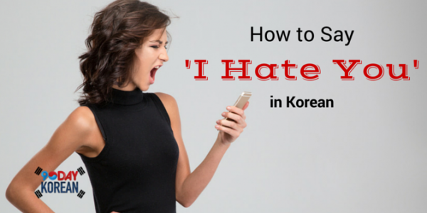 How to Say 'I Hate You' in Korean